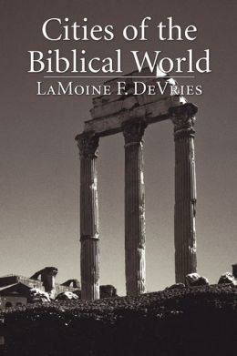 Cities of the Biblical World: An Introduction to the Archaeology, Geography, and History of Biblical Sites