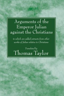 The Arguments of the Emperor Julian Against the Christians: To Which Are Added Extracts from Other Works of Julian Relative to Christians