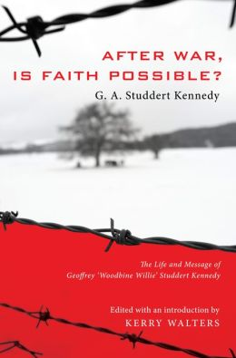 After War, Is Faith Possible?: The Life and Message of Geoffrey ''Woodbine Willie'' Studdert Kennedy