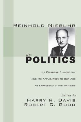Reinhold Niebuhr on Politics: His Political Philosophy and Its Application to Our Age as Expressed in His Writings
