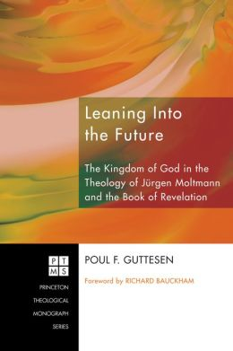 Leaning Into the Future: The Kingdom of God in the Theology of Jurgen Moltmann and in the Book of Revelation