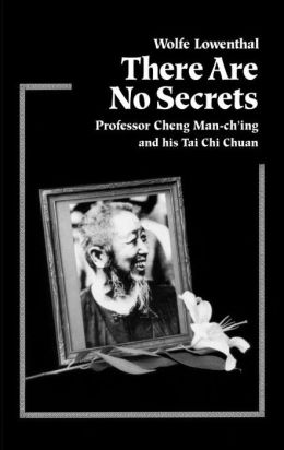 There Are No Secrets: Professor Cheng Man-Ch'ing and His TaiI Chi Chuan