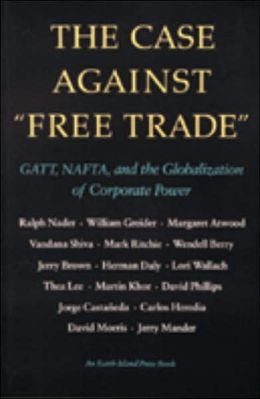 The Case Against Free Trade: GATT, NAFTA and the Globalization of Corporate Power