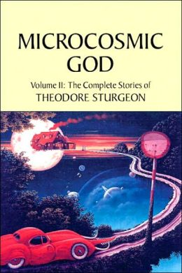 Microcosmic God: The Complete Stories of Theodore Sturgeon