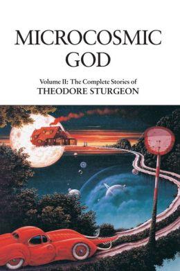 Microcosmic God: The Complete Stories of Theodore Sturgeon