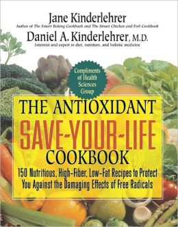 Antioxidant Save-Your-Life Cookbook: 150 Nutritious High-Fiber, Low-Fat Recipes to Protect Yourself Against the Damaging Effects of Free Radicals