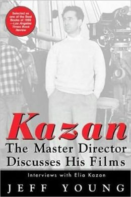 Kazan - the Master Director Discusses His Films: Interviews with Elia Kazan