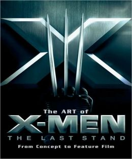 Art of X-Men: The Last Stand: From Concept to Feature Film