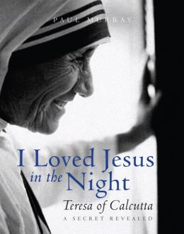 I Loved Jesus in the Night: Teresa of Calcutta -- A Secret Revealed