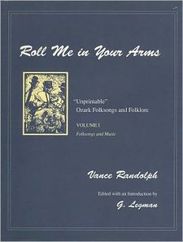 Roll Me in Your Arms: Unprintable Ozark Folksongs and Folklore: Folksongs and Music