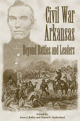 CIVIL WAR ARKANSAS: BEYOND BATTLES AND LEADERS (Civil War in the West) ANNE J BAILEY