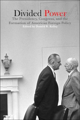 Divided Power: The Presidency, Congress, and the Formation of American Foreign Policy