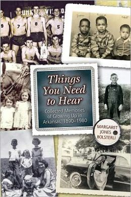 Things You Need to Hear: Collected Memories of Growing Up in Arkansas, 1890?1980