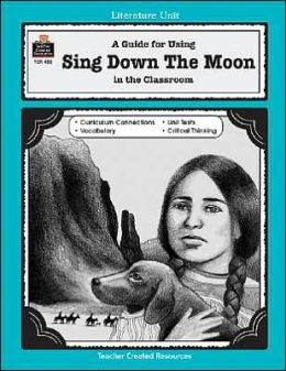 A Guide for Using Sing Down the Moon in the Classroom: Based on the Novel by Scott O'Dell