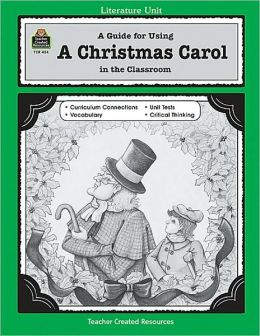 A Guide for Using A Christmas Carol in the Classroom: Based on the Novel Written by Charles Dickens