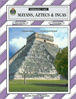 Mayans, Aztecs and Incas: Thematic Unit/ Grades 5-8