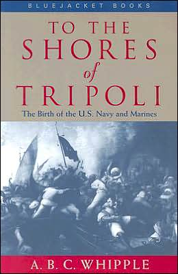 To the Shores of Tripoli: The Birth of the U. S. Navy and Marines