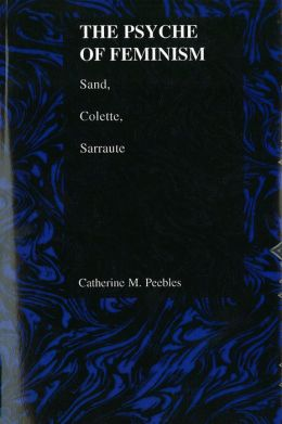 The Psyche of Feminism (The Purdue Studies in Romance Literatures Series): Sand, Colette, Sarraute