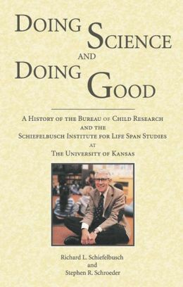 Doing Science and Doing Good: A History of the Bureau of Child Research and the Schiefelbusch Institute for Life Span Studies at the University of Kan