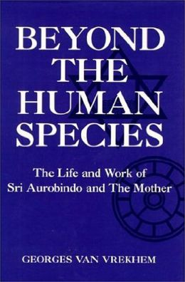 Beyond the Human Species; The Life and Work of SRI Aurobindo and the Mother