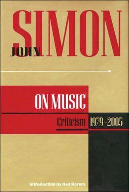 John Simon on Music: Criticism, 1979-2005