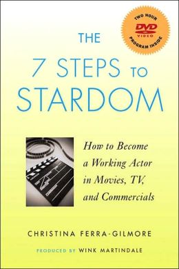 The 7 Steps to Stardom: How to Become a Working Actor in Movies, TV, and Commercials