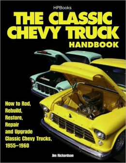 The Classic Chevy Truck Handbook HP 1534: How to Rod, Rebuild, Restore, Repair and Upgrade Classic Chevy Trucks, 1955-1960