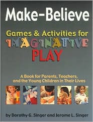 Make-Believe Games and Activities for Imaginative Play: A Book for Parents, Teachers and the Young Children in Their Lives