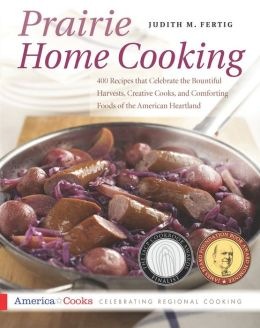 Prairie Home Cooking; 400 Recipes That Celebrate the Bountiful Harvests, Creative Cooks, and Comforting Foods of the Ameri