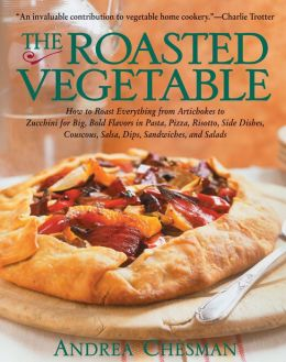 The Roasted Vegetable: How to Roast Everything from Artichokes to Zucchini for Big, Bold Flavors in Pasta, Pizza, Risotto,