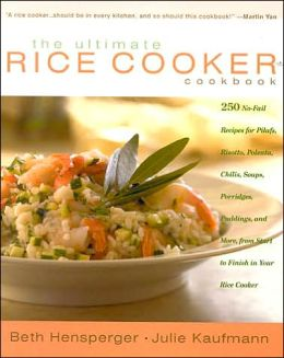 The Ultimate Rice Cooker Cookbook: 250 No-Fail Recipes for Pilafs, Risottos, Polentas, Chilis, Soups, Porridges, Puddings, and More from Start to Finish in Your Rice Cooker