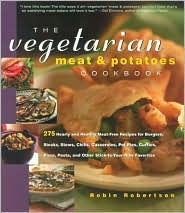 The Vegetarian Meat and Potatoes Cookbook: 275 Hearty and Healthy Meat-Free Recipes for Burgers, Steaks, Stews, Chilis, Casseroles, Pot Pies, Curries, Pizza, Pasta and Other Stick-to-Your-Ribs Favorites