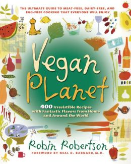 Vegan Planet: 400 Irresistible Recipes with Fantastic Flavors from Home and around the World, The Ultimate Guide to Meat-Free, Dairy-Free, and Egg-Free Cooking that Everyone Will Enjoy