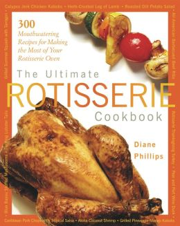 The Ultimate Rotisserie Cookbook: 300 Mouthwatering Recipes for Making the Most of Your Rotisserie Oven (Non) Diane Phillips