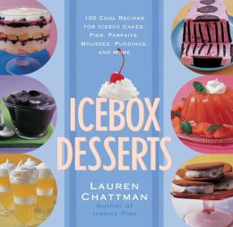 Icebox Desserts: 100 Cool Recipes For Icebox Cakes, Pies, Parfaits, Mousses, Puddings, And More