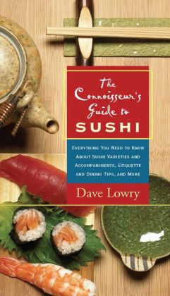 Connoisseur's Guide to Sushi: Everything You Need to Know about Sushi Varieties and Accompaniments, Etiquette and Dining Tips, and More