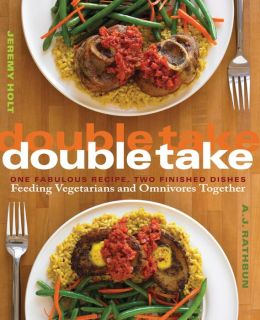Double Take: One Fabulous Recipe, Two Finished Dishes, Feeding Vegetarians and Omnivores Together