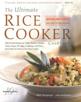 The Ultimate Rice Cooker Cookbook: 250 No-Fail Recipes for Pilafs, Risottos, Polenta, Chilis, Soups, Porridges, Puddings, and More, fro