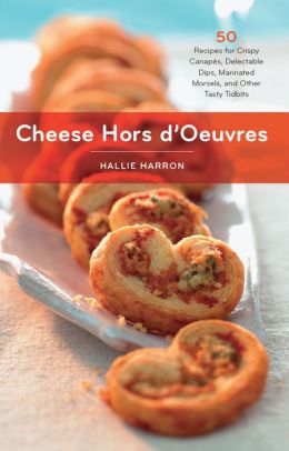 Cheese Hors d'Oeuvres: 50 Recipes for Crispy Canapés, Delectable Dips, Marinated Morsels, and Other Tasty Tidbits