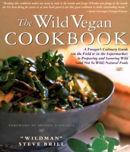 The Wild Vegan Cookbook: A Forager's Culinary Guide (In the Field or in the Supermarket) to Preparing and Savoring Wild (And