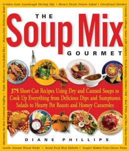 The Soup Mix Gourmet: 375 Short-Cut Recipes Using Dry and Canned Soups to Cook Up Everything from Delicious Dips and Sumpt