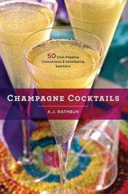 Champagne Cocktails: 50 Cork-Popping Concoctions and Scintillating Sparklers