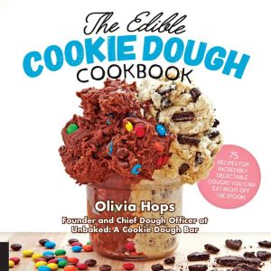 The Edible Cookie Dough Cookbook: 75 Recipes for Incredibly Delectable Doughs You Can Eat Right Off the Spoon