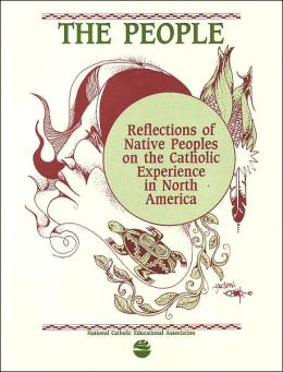 The People: Reflections of Native Peoples on the Catholic Experience in North America