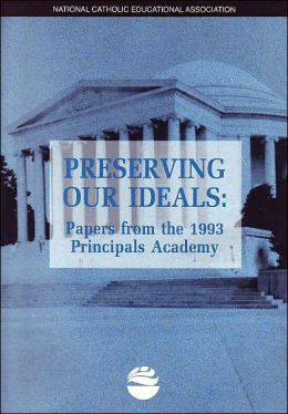 Preserving our ideals: Papers from the 1993 Principals Academy