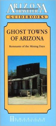 Arizona Traveler Guidebook: Ghost Towns Of Arizona, Remnants of the Mining Days