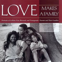 Love Makes a Family: Portraits of Lesbian, Gay, Bisexual and Transgendered Parents and Their Families