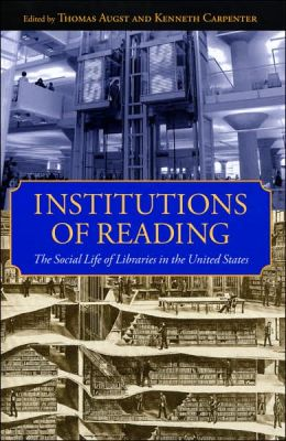 Institutions of Reading: The Social Life of Libraries in the United States