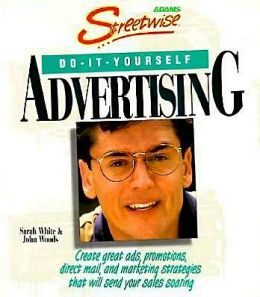Streetwise Do-It-Yourself Advertising: Create Great Ads, Promotions, Direct Mail, and Marketing Strategies That Will Send Your Sales oaring