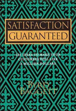 Satisfaction Guaranteed: 236 Ideas to Make Your Customers Feel Like a Million Dollars